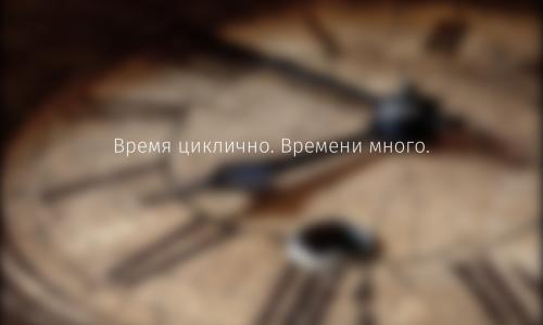 Время циклично. Времени много.
