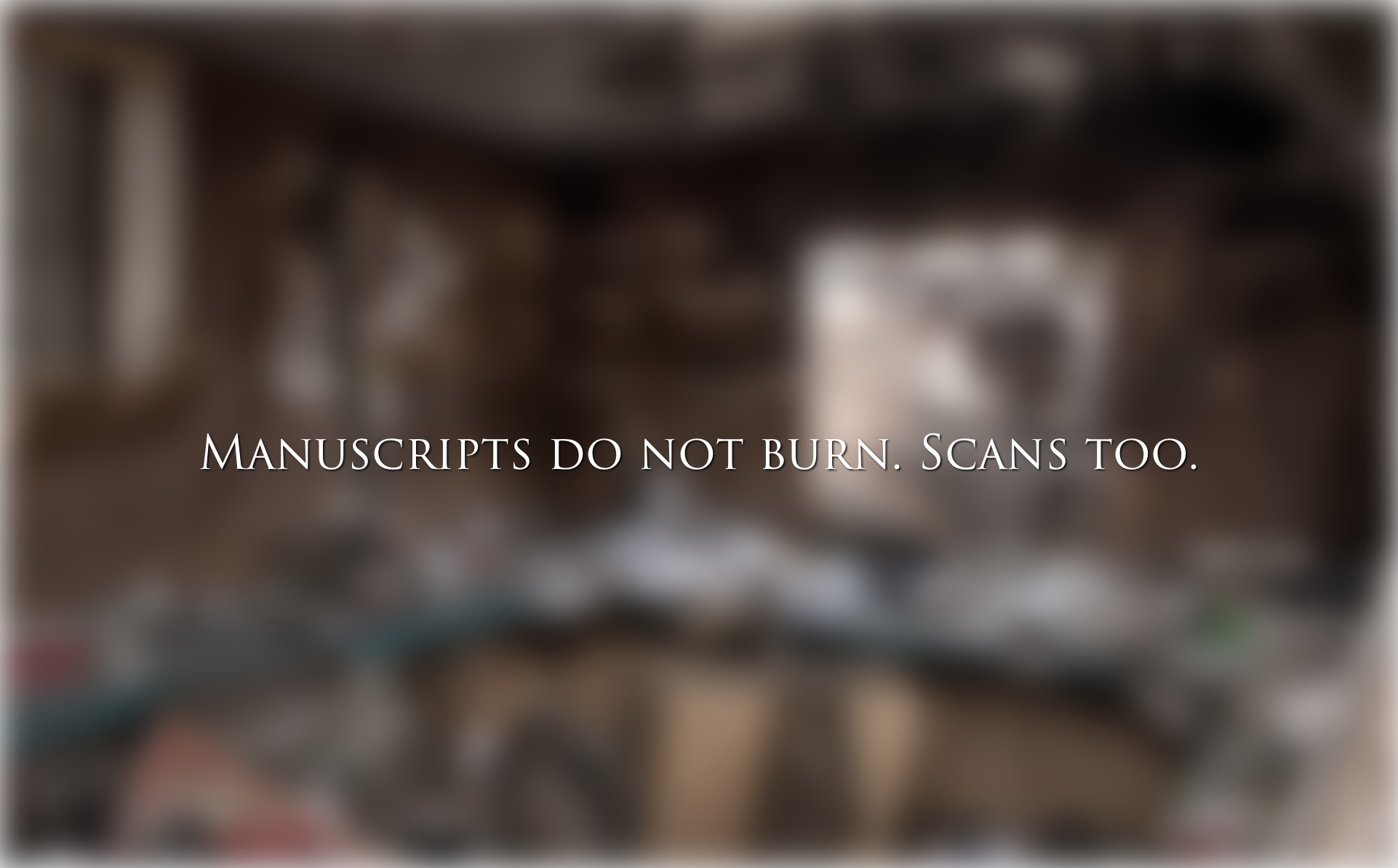 Manuscripts do not burn. Scans too